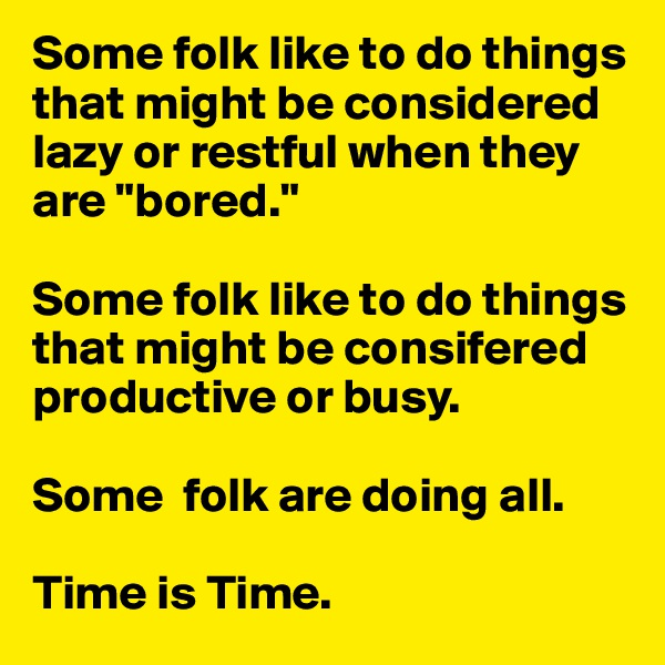 """Some folk like to do things that might be considered lazy or restful when they are """"bored.""""  Some folk like to do things that might be consifered productive or busy.  Some  folk are doing all.  Time is Time."""