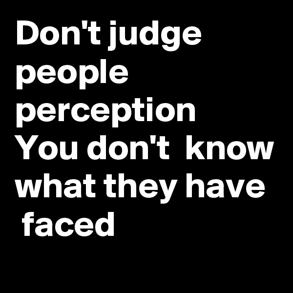 Don't judge people perception  You don't  know what they have  faced
