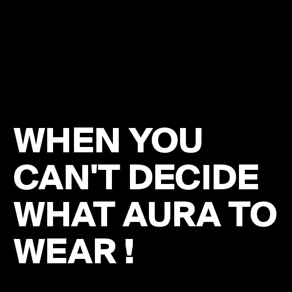WHEN YOU CAN'T DECIDE WHAT AURA TO WEAR !
