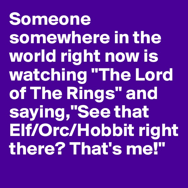 """Someone somewhere in the world right now is watching """"The Lord of The Rings"""" and saying,""""See that Elf/Orc/Hobbit right there? That's me!"""""""