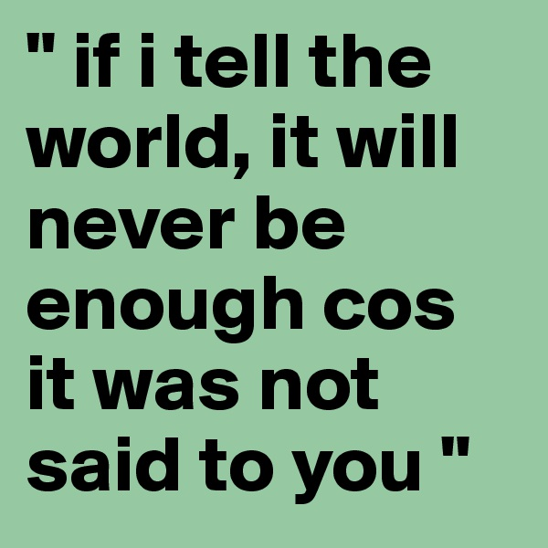 """"""" if i tell the world, it will never be enough cos it was not said to you """""""