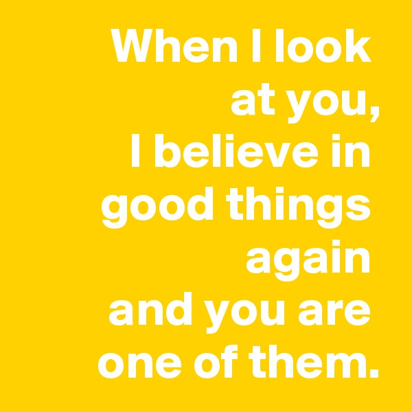 When I look  at you, I believe in  good things  again  and you are  one of them.