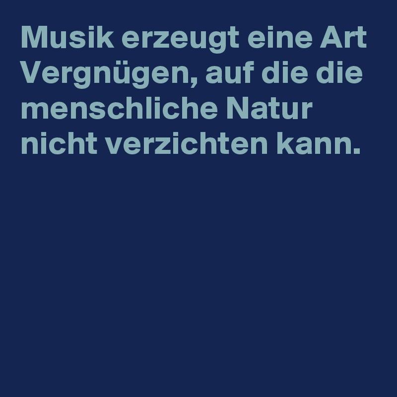 Musik erzeugt eine Art Vergnügen, auf die die menschliche Natur nicht verzichten kann.