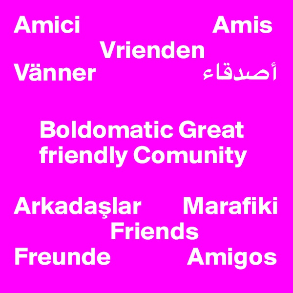 Amici                          Amis                  Vrienden Vänner                     ??????       Boldomatic Great      friendly Comunity  Arkadaslar        Marafiki                    Friends Freunde               Amigos