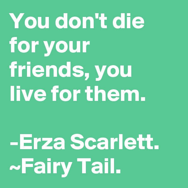 You don't die for your friends, you live for them.  -Erza Scarlett. ~Fairy Tail.