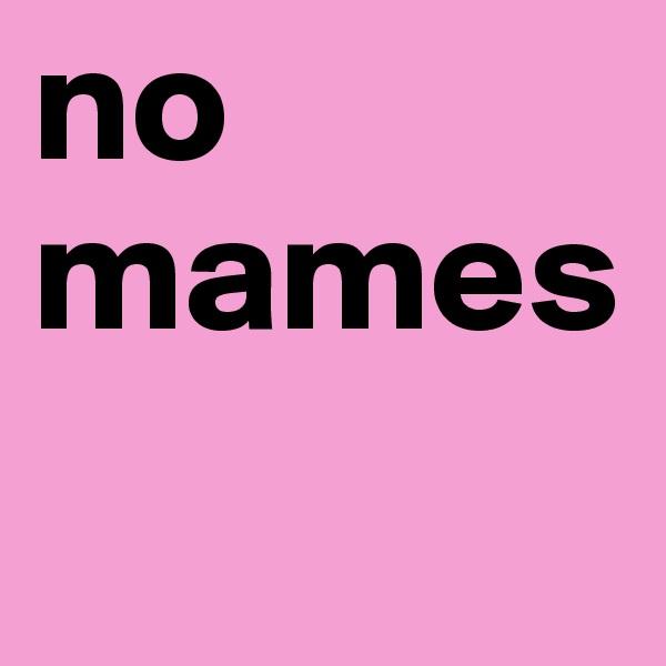 no mames