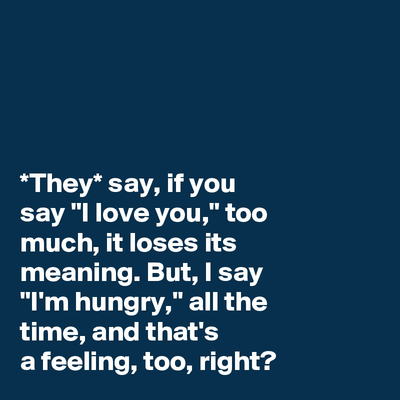 "*They* say, if you  say ""I love you,"" too  much, it loses its  meaning. But, I say  ""I'm hungry,"" all the  time, and that's  a feeling, too, right?"