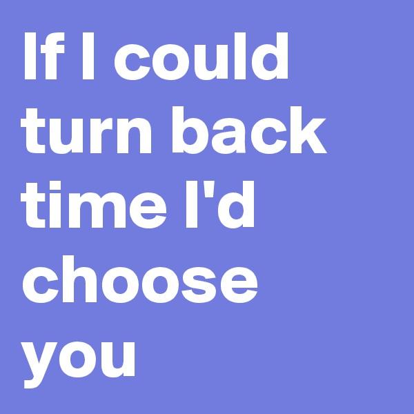 If I could turn back time I'd choose you