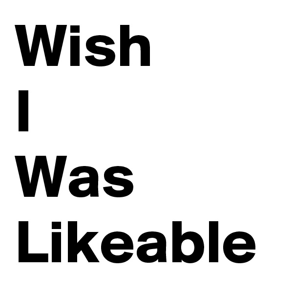 Wish I Was Likeable