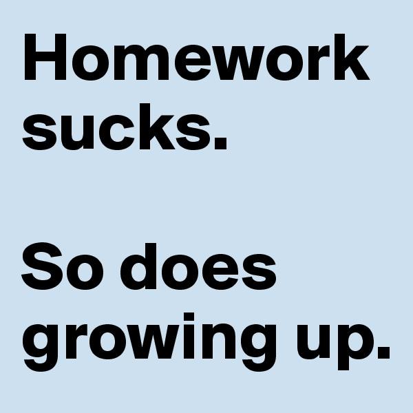Homework sucks.   So does growing up.