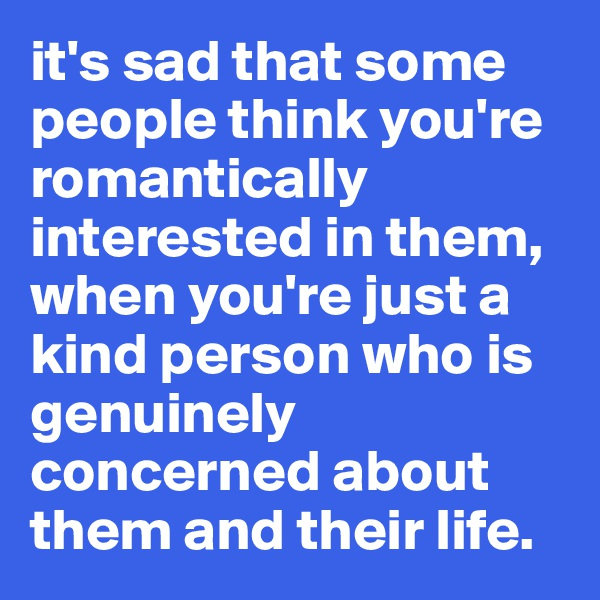 it's sad that some people think you're romantically interested in them, when you're just a kind person who is genuinely concerned about them and their life.