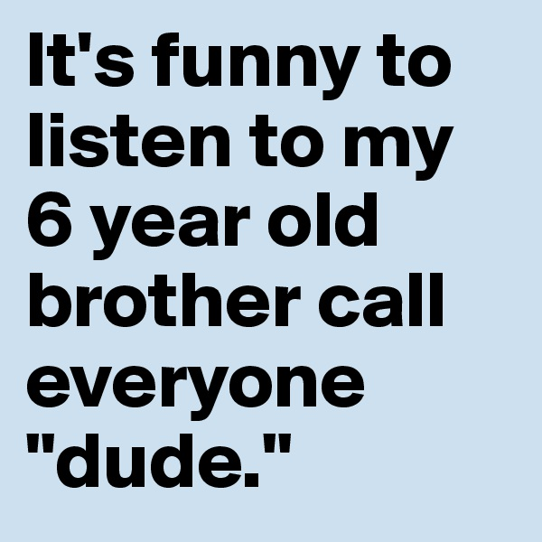 """It's funny to listen to my 6 year old brother call everyone """"dude."""""""