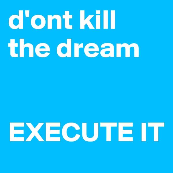 d'ont kill the dream    EXECUTE IT