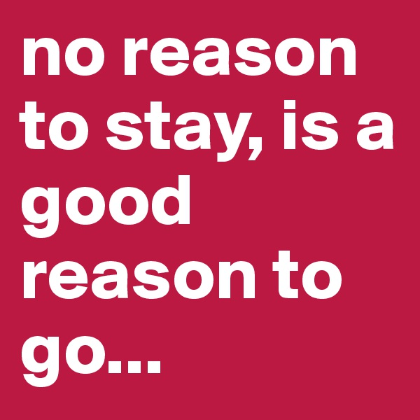 no reason to stay, is a good reason to go...