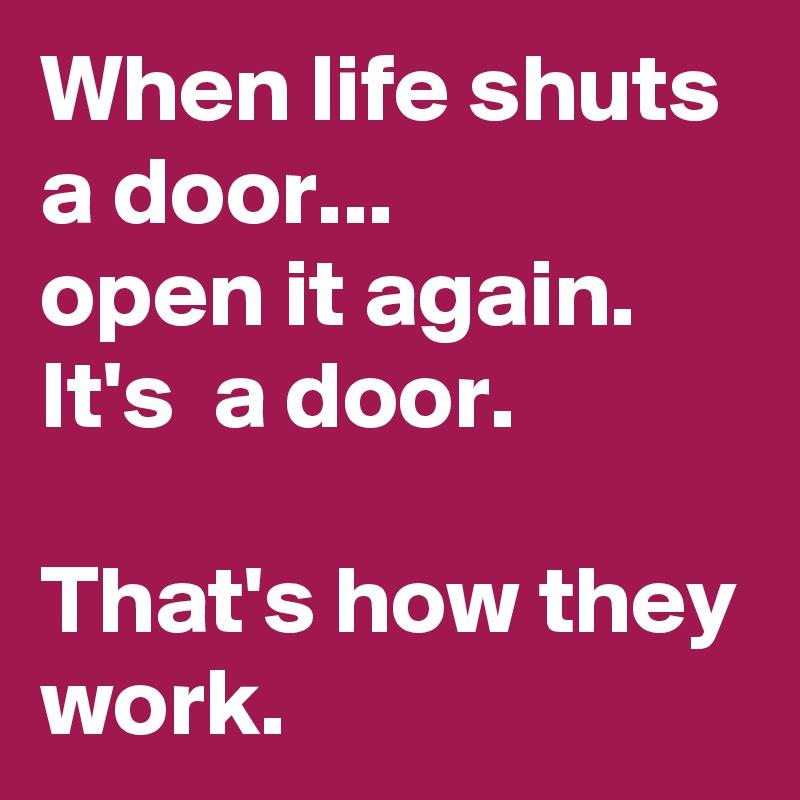 When Life Shuts A Door... Open It Again. Itu0027s A Door.
