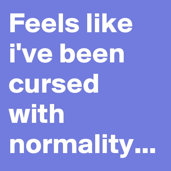 Feels like i've been cursed with normality...