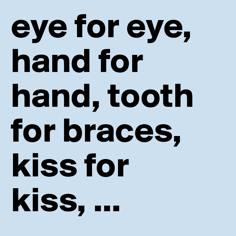 eye for eye, hand for hand, tooth for braces, kiss for kiss, ...