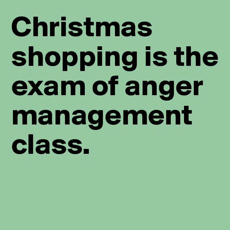 Christmas shopping is the exam of anger management class.