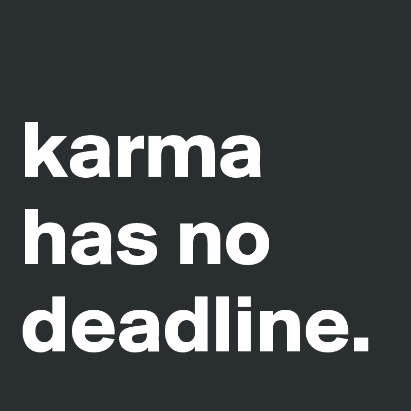 karma has no deadline.