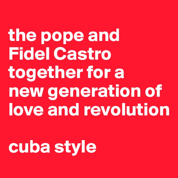 the pope and  Fidel Castro together for a  new generation of  love and revolution  cuba style