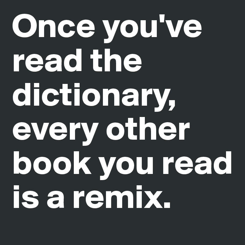 Once you've read the dictionary, every other book you read is a remix.