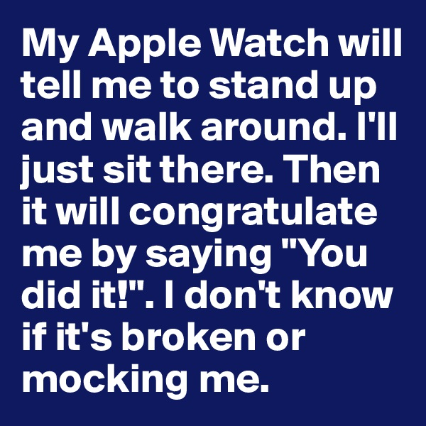 "My Apple Watch will tell me to stand up and walk around. I'll just sit there. Then it will congratulate me by saying ""You did it!"". I don't know if it's broken or mocking me."