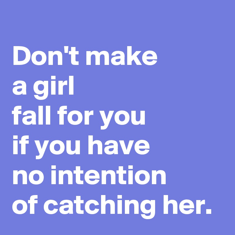 Don't make  a girl  fall for you  if you have  no intention  of catching her.