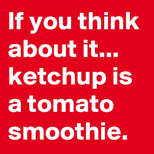 If you think about it... ketchup is a tomato smoothie.