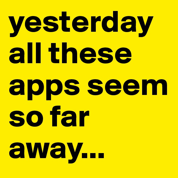 yesterday all these apps seem so far away...