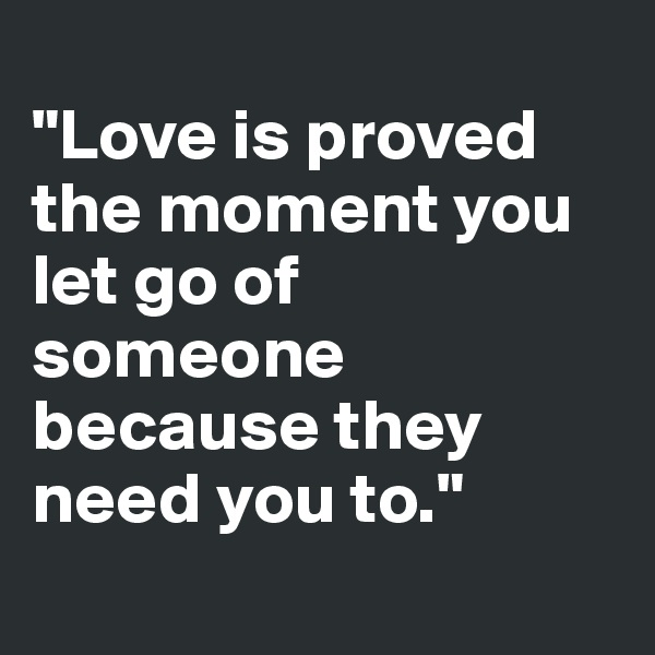"""Love is proved the moment you let go of someone because they need you to."""