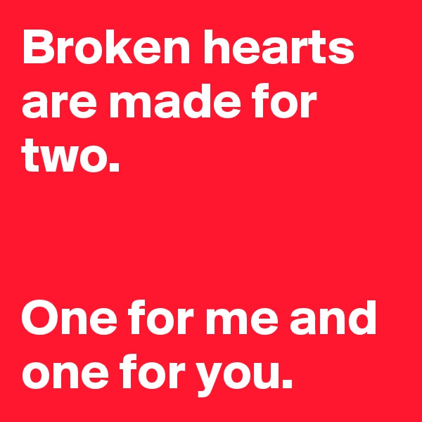 Broken hearts are made for two.    One for me and one for you.