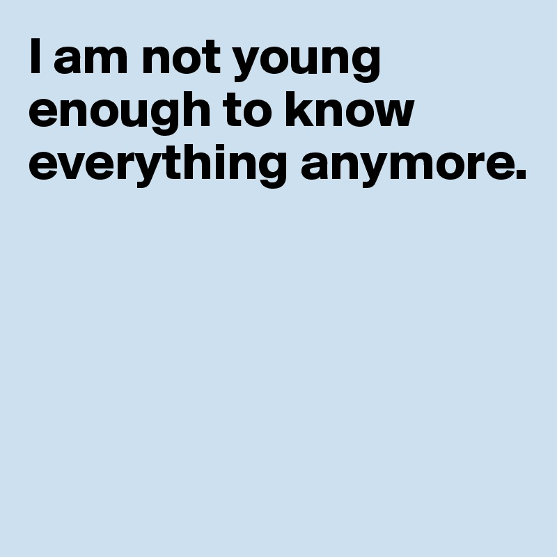 I am not young enough to know everything anymore.