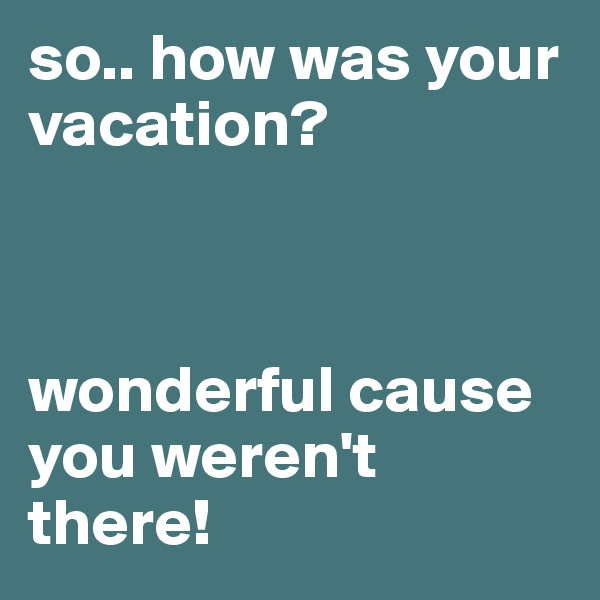 so.. how was your vacation?     wonderful cause you weren't there!