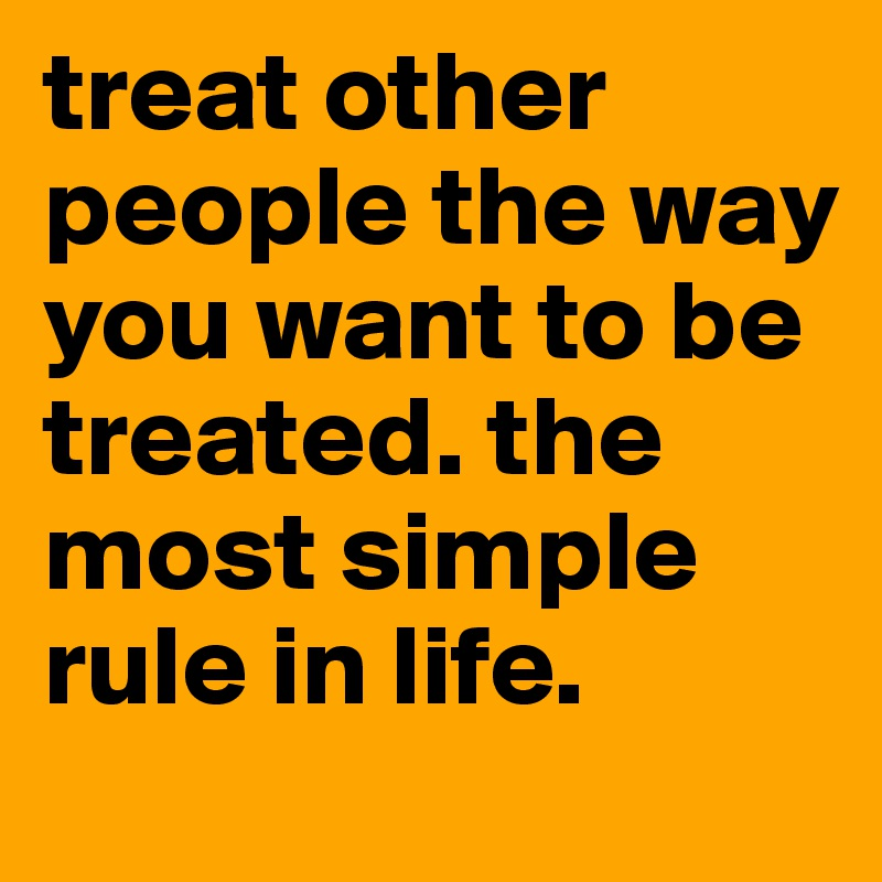 treat others the way you want to be treated If you want to know how others treat you, the best starting place is to look at how you treat others and if you don't like the way you're treated, there's only one course of action--to change your own behavior, because you can't change anyone else's relationships function like a mirror--eventually that change.