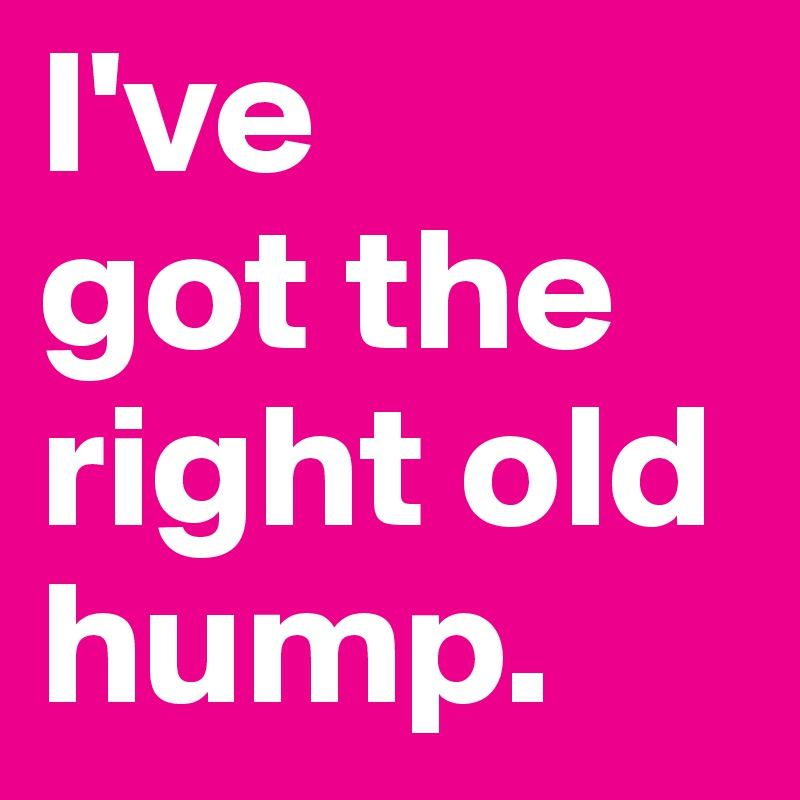 I've got the right old hump. - Post by JodieT on Boldomatic