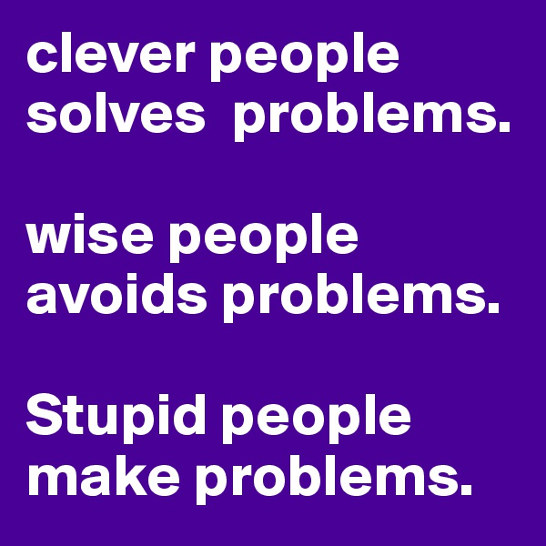 clever people solves  problems.  wise people avoids problems.  Stupid people make problems.