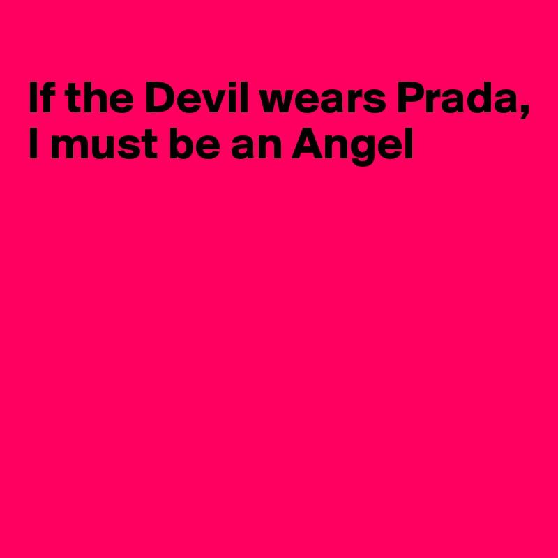 If the Devil wears Prada, I must be an Angel