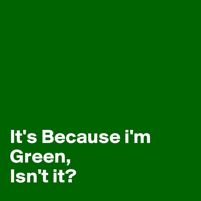 It's Because i'm Green,  Isn't it?
