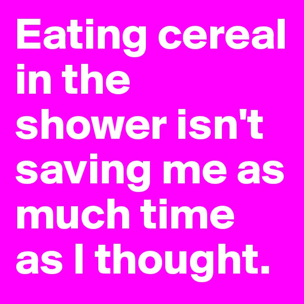 Eating cereal in the shower isn't saving me as much time as I thought.