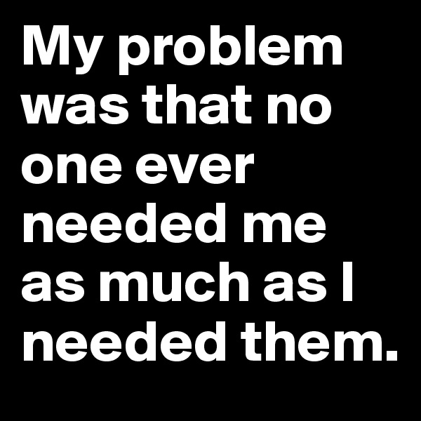My problem was that no one ever needed me as much as I needed them.