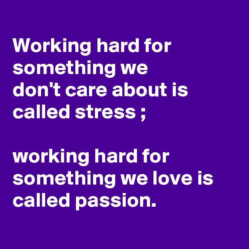 Working hard for something we  don't care about is called stress ;  working hard for something we love is called passion.