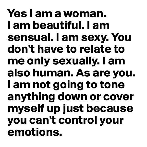 Yes I am a woman.  I am beautiful. I am sensual. I am sexy. You don't have to relate to me only sexually. I am also human. As are you. I am not going to tone anything down or cover myself up just because you can't control your emotions.