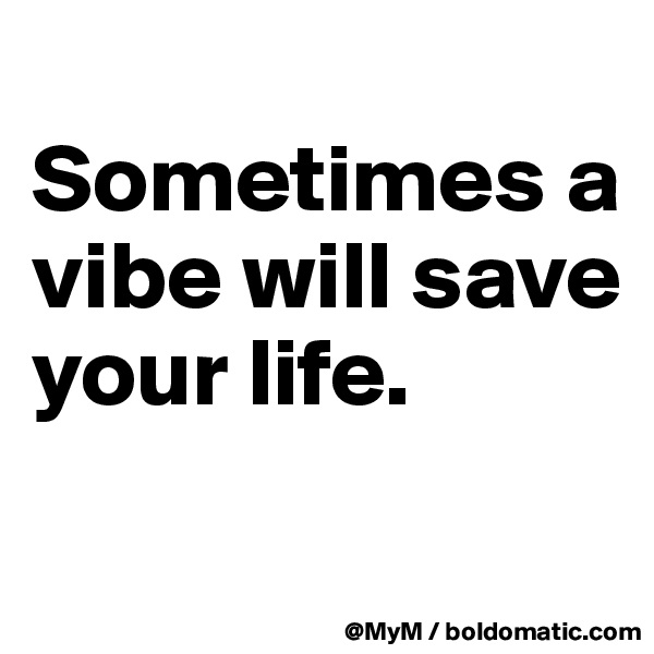 Sometimes a vibe will save your life.
