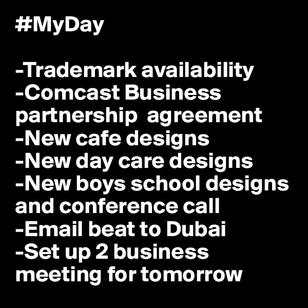 #MyDay  -Trademark availability  -Comcast Business partnership  agreement -New cafe designs  -New day care designs  -New boys school designs and conference call -Email beat to Dubai -Set up 2 business meeting for tomorrow