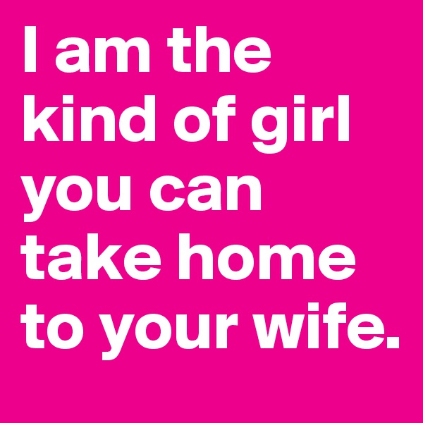 I am the kind of girl you can take home to your wife.