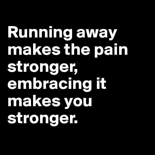 Running away makes the pain stronger, embracing it makes you stronger.