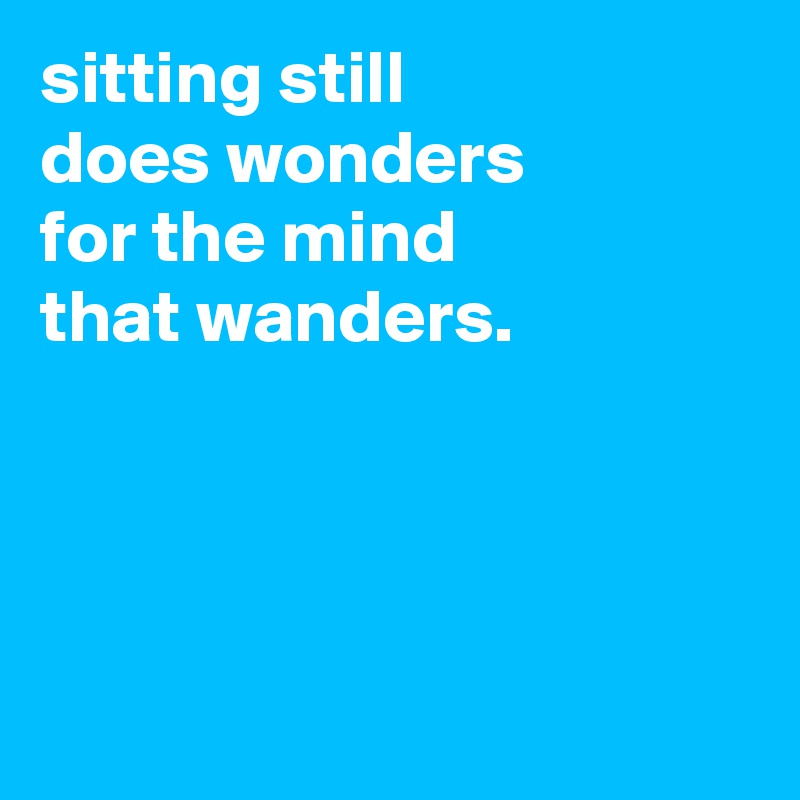 sitting still does wonders for the mind that wanders.