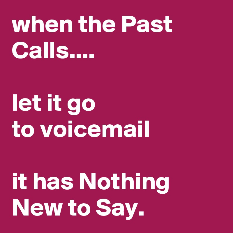 when the Past Calls....   let it go  to voicemail  it has Nothing New to Say.