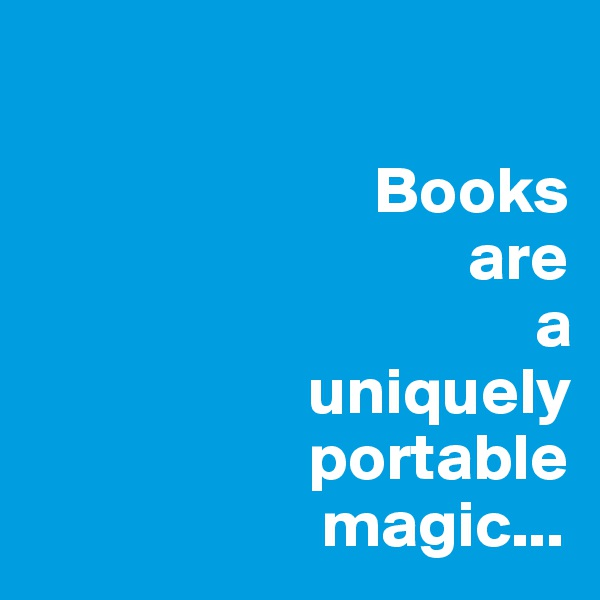 Books                                  are                                        a                                   uniquely                                   portable                       magic...