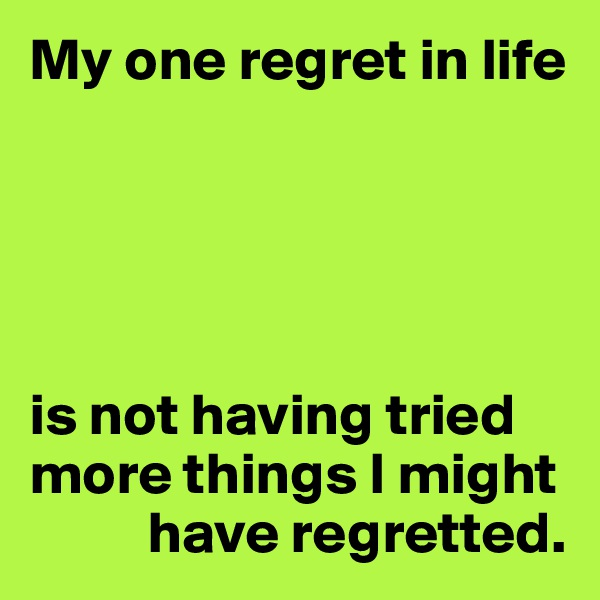 My one regret in life      is not having tried more things I might            have regretted.
